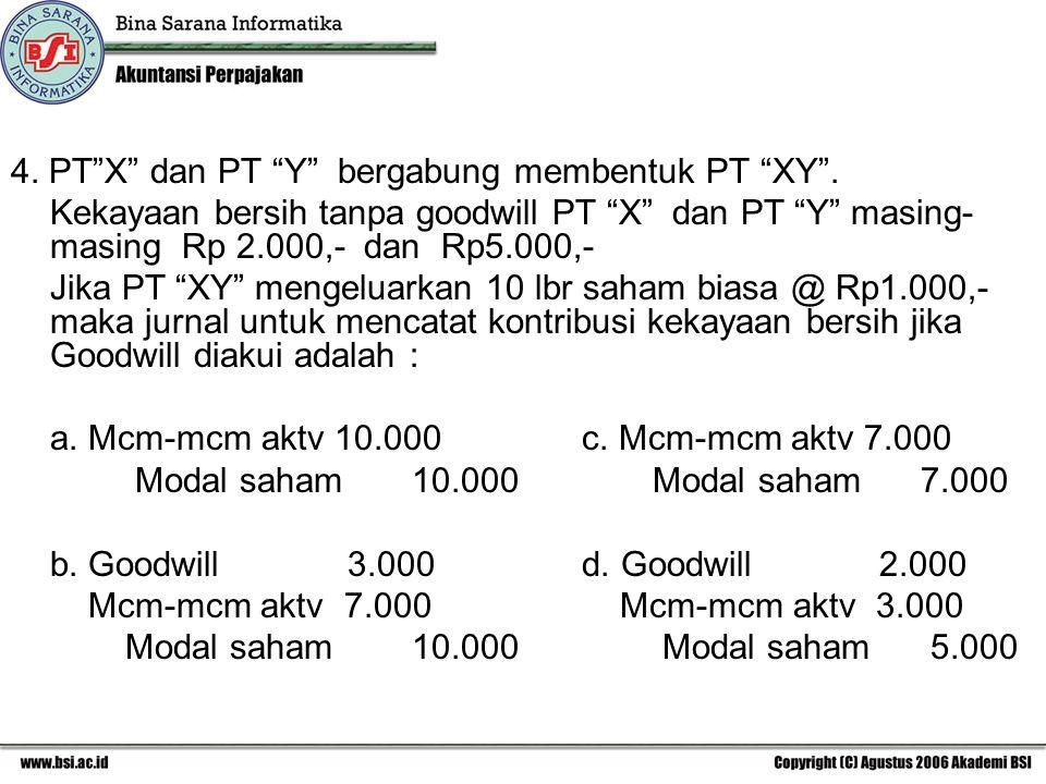 """4. PT""""X"""" dan PT """"Y"""" bergabung membentuk PT """"XY"""". Kekayaan bersih tanpa goodwill PT """"X"""" dan PT """"Y"""" masing- masing Rp 2.000,- dan Rp5.000,- Jika PT """"XY"""""""