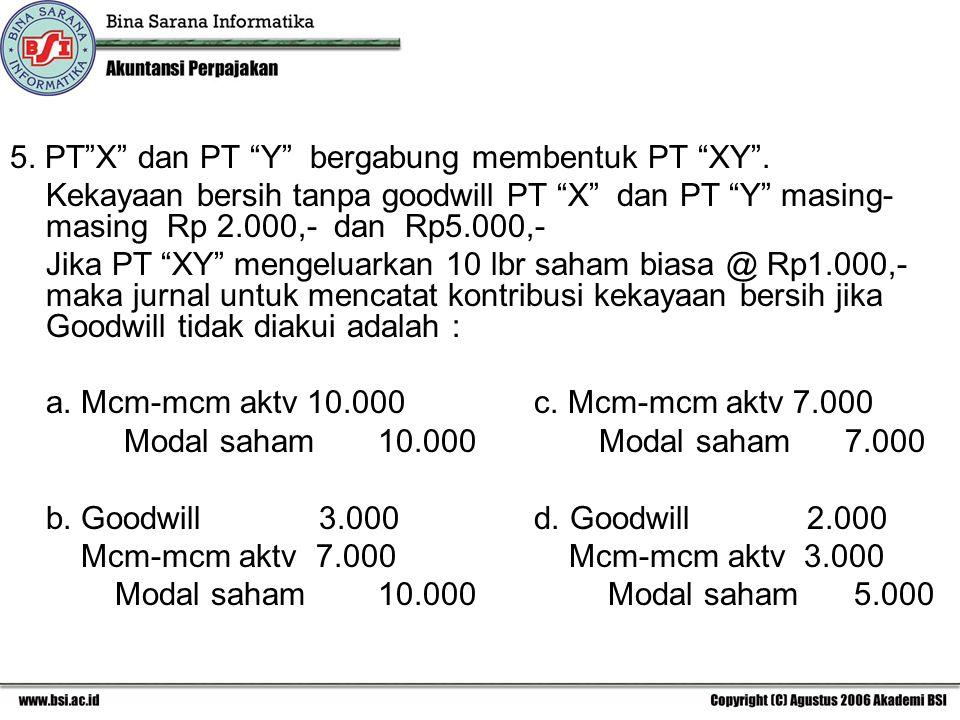 """5. PT""""X"""" dan PT """"Y"""" bergabung membentuk PT """"XY"""". Kekayaan bersih tanpa goodwill PT """"X"""" dan PT """"Y"""" masing- masing Rp 2.000,- dan Rp5.000,- Jika PT """"XY"""""""