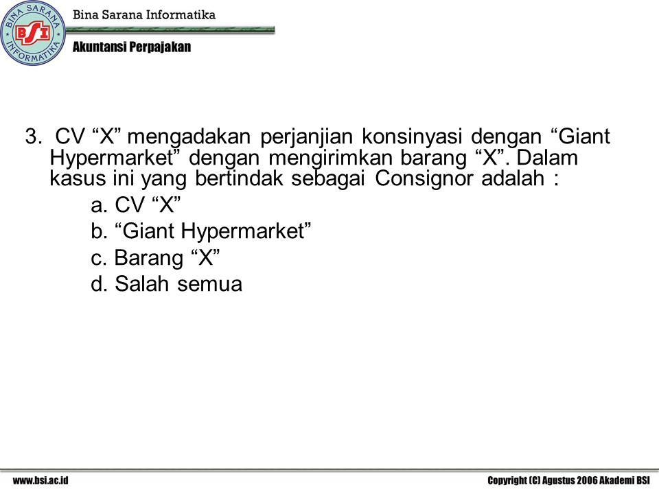 "3. CV ""X"" mengadakan perjanjian konsinyasi dengan ""Giant Hypermarket"" dengan mengirimkan barang ""X"". Dalam kasus ini yang bertindak sebagai Consignor"
