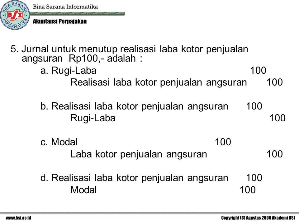 5. Jurnal untuk menutup realisasi laba kotor penjualan angsuran Rp100,- adalah : a. Rugi-Laba100 Realisasi laba kotor penjualan angsuran 100 b. Realis