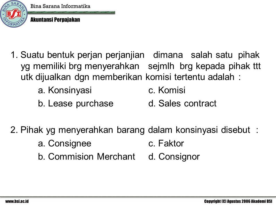 1. Suatu bentuk perjan perjanjian dimana salah satu pihak yg memiliki brg menyerahkan sejmlh brg kepada pihak ttt utk dijualkan dgn memberikan komisi