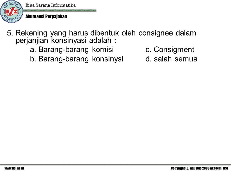 5. Rekening yang harus dibentuk oleh consignee dalam perjanjian konsinyasi adalah : a. Barang-barang komisic. Consigment b. Barang-barang konsinysid.