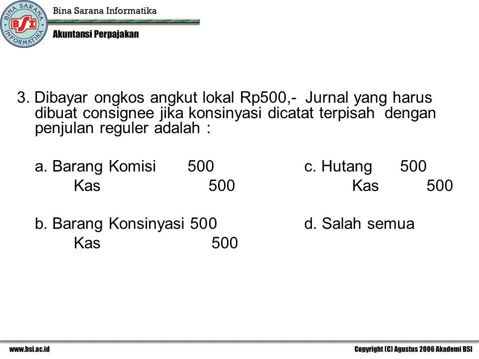 3. Dibayar ongkos angkut lokal Rp500,- Jurnal yang harus dibuat consignee jika konsinyasi dicatat terpisah dengan penjulan reguler adalah : a. Barang