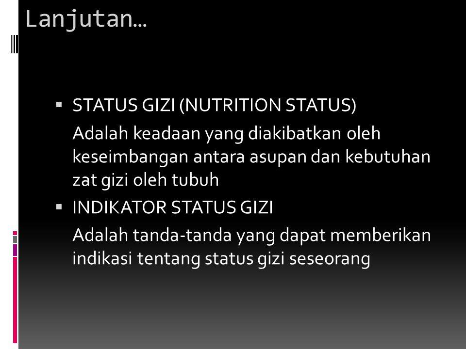 Lanjutan…  STATUS GIZI (NUTRITION STATUS) Adalah keadaan yang diakibatkan oleh keseimbangan antara asupan dan kebutuhan zat gizi oleh tubuh  INDIKAT