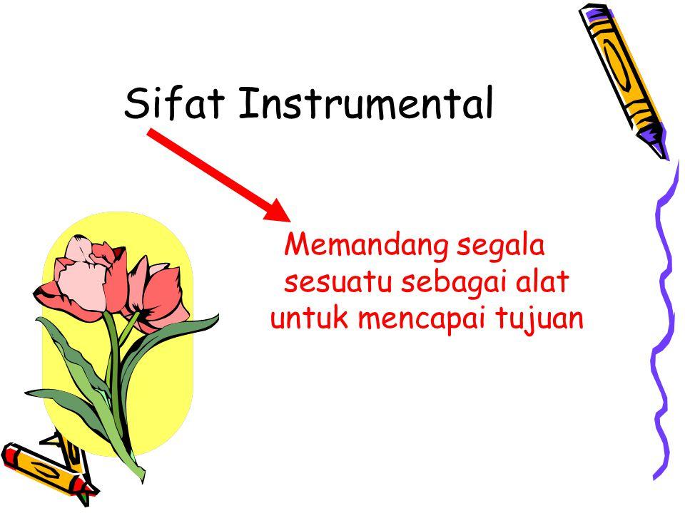 Sifat Instrumental Memandang segala sesuatu sebagai alat untuk mencapai tujuan