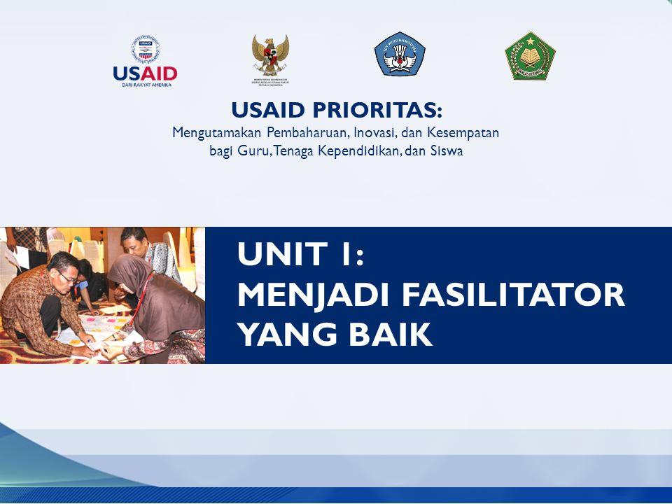USAID PRIORITAS: Mengutamakan Pembaharuan, Inovasi, dan Kesempatan bagi Guru, Tenaga Kependidikan, dan Siswa UNIT 1: MENJADI FASILITATOR YANG BAIK