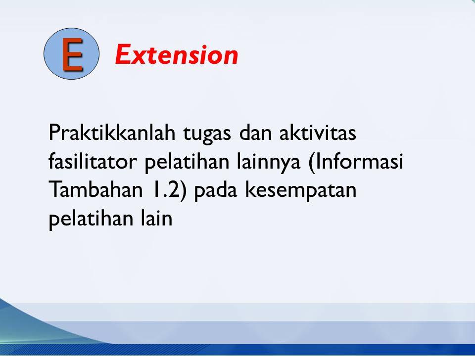 Praktikkanlah tugas dan aktivitas fasilitator pelatihan lainnya (Informasi Tambahan 1.2) pada kesempatan pelatihan lain Extension E
