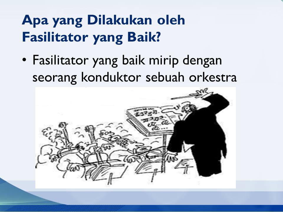 Fasilitator yang baik mirip dengan seorang konduktor sebuah orkestra Apa yang Dilakukan oleh Fasilitator yang Baik?