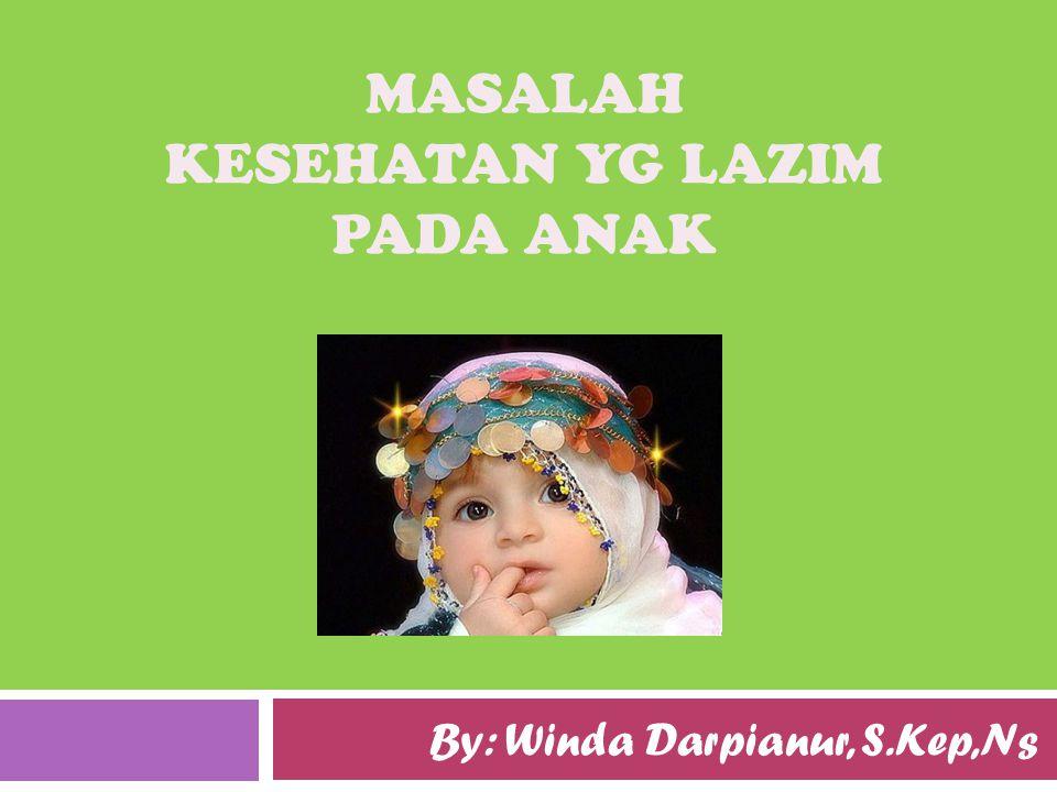 MASALAH KESEHATAN YG LAZIM PADA ANAK By: Winda Darpianur, S.Kep,Ns