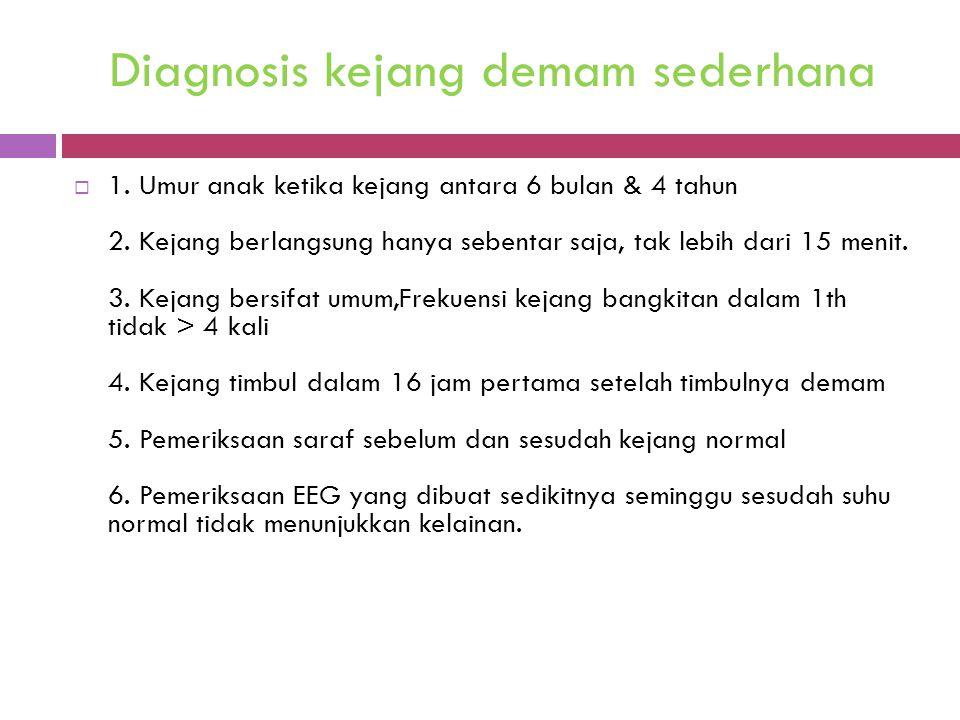 Diagnosis kejang demam sederhana  1. Umur anak ketika kejang antara 6 bulan & 4 tahun 2. Kejang berlangsung hanya sebentar saja, tak lebih dari 15 me