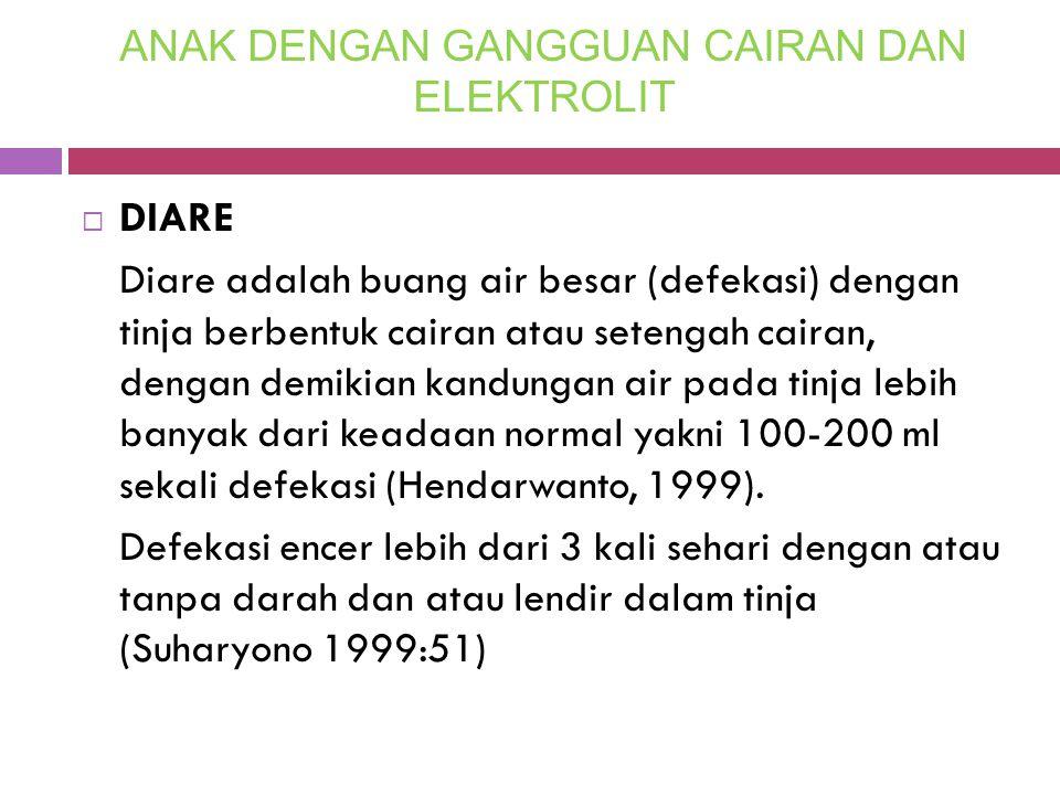 ANAK DENGAN GANGGUAN CAIRAN DAN ELEKTROLIT  DIARE Diare adalah buang air besar (defekasi) dengan tinja berbentuk cairan atau setengah cairan, dengan