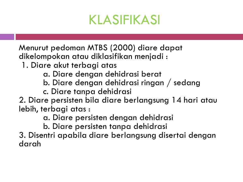 KLASIFIKASI Menurut pedoman MTBS (2000) diare dapat dikelompokan atau diklasifikan menjadi : 1. Diare akut terbagi atas a. Diare dengan dehidrasi bera