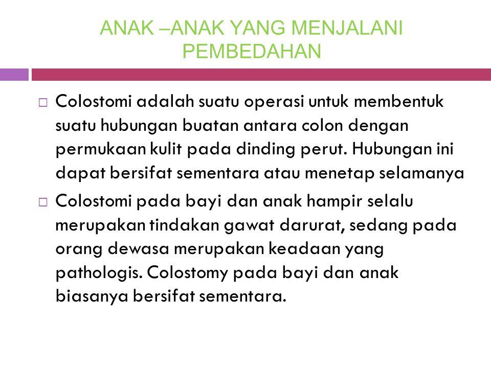 ANAK –ANAK YANG MENJALANI PEMBEDAHAN  Colostomi adalah suatu operasi untuk membentuk suatu hubungan buatan antara colon dengan permukaan kulit pada d
