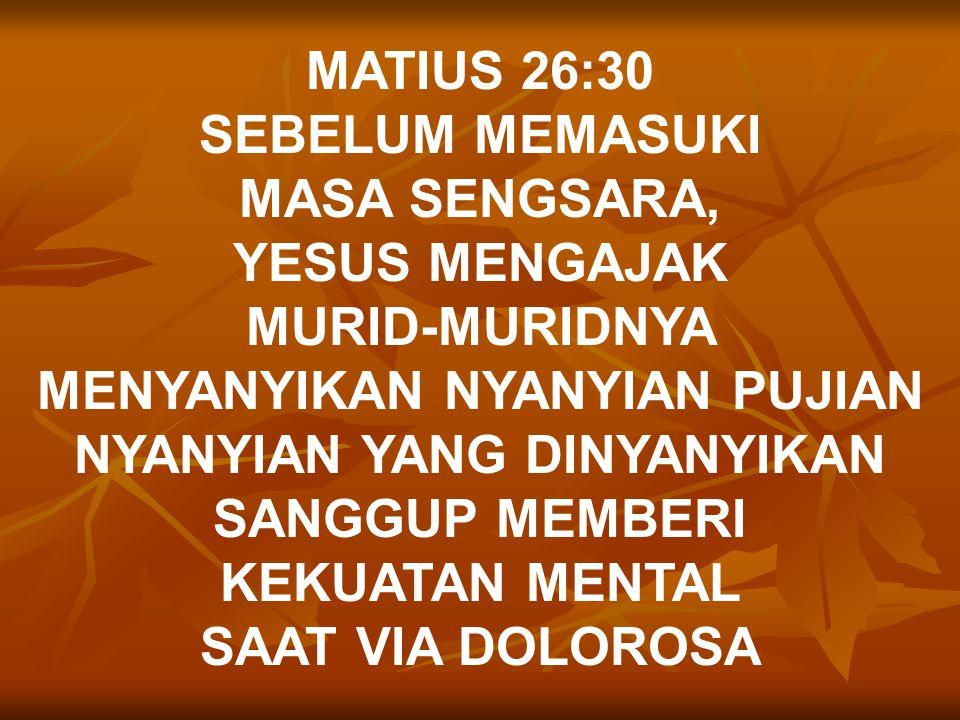 MATIUS 26:30 SEBELUM MEMASUKI MASA SENGSARA, YESUS MENGAJAK MURID-MURIDNYA MENYANYIKAN NYANYIAN PUJIAN NYANYIAN YANG DINYANYIKAN SANGGUP MEMBERI KEKUATAN MENTAL SAAT VIA DOLOROSA