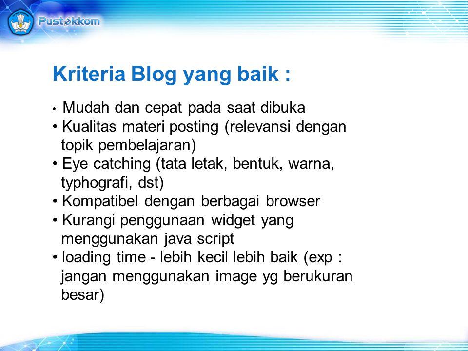 Kriteria Blog yang baik : Mudah dan cepat pada saat dibuka Kualitas materi posting (relevansi dengan topik pembelajaran) Eye catching (tata letak, ben
