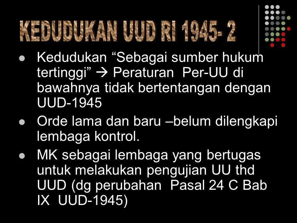 Kedudukan Sebagai sumber hukum tertinggi  Peraturan Per-UU di bawahnya tidak bertentangan dengan UUD-1945 Orde lama dan baru –belum dilengkapi lembaga kontrol.