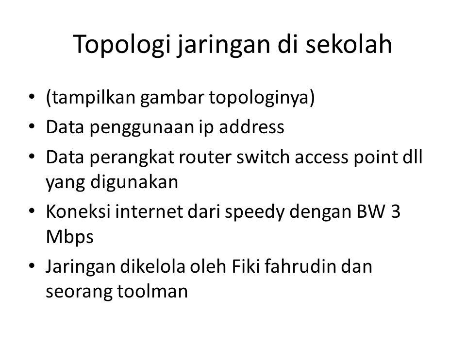 Topologi jaringan di sekolah (tampilkan gambar topologinya) Data penggunaan ip address Data perangkat router switch access point dll yang digunakan Koneksi internet dari speedy dengan BW 3 Mbps Jaringan dikelola oleh Fiki fahrudin dan seorang toolman
