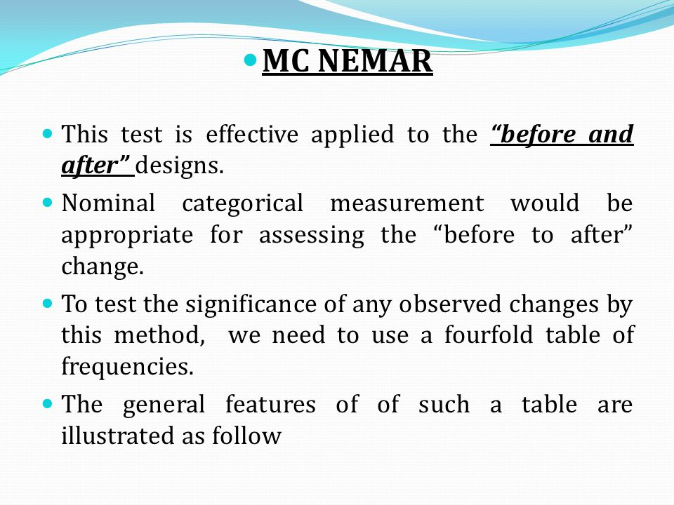"MC NEMAR This test is effective applied to the ""before and after"" designs. Nominal categorical measurement would be appropriate for assessing the ""bef"