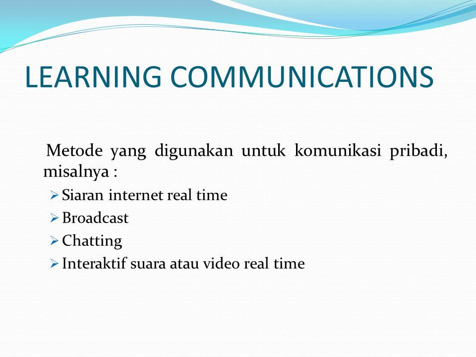 LEARNING COMMUNICATIONS Metode yang digunakan untuk komunikasi pribadi, misalnya :  Siaran internet real time  Broadcast  Chatting  Interaktif sua