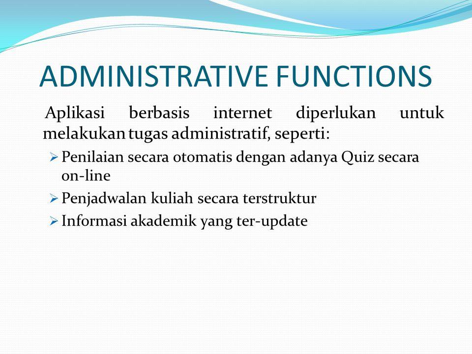 ADMINISTRATIVE FUNCTIONS Aplikasi berbasis internet diperlukan untuk melakukan tugas administratif, seperti:  Penilaian secara otomatis dengan adanya
