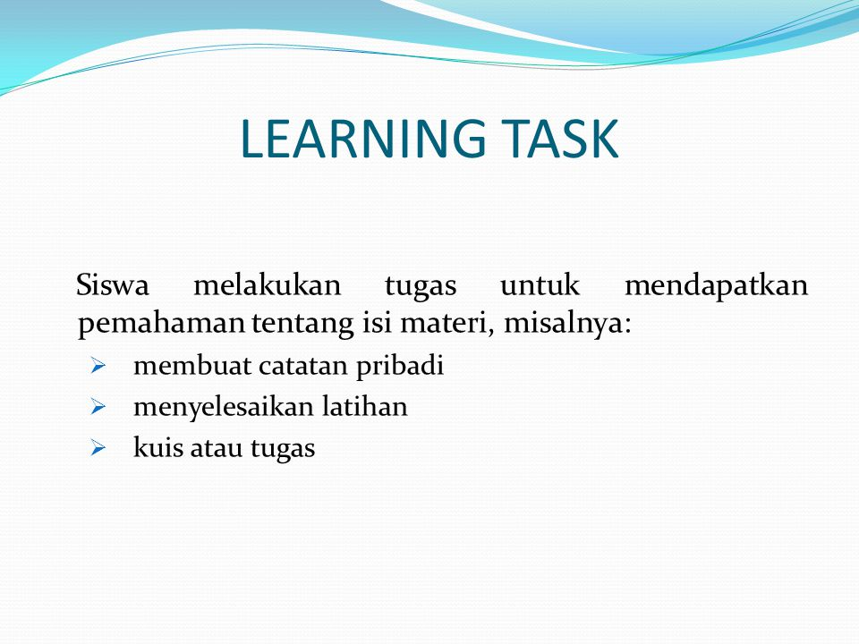 LEARNING TASK Siswa melakukan tugas untuk mendapatkan pemahaman tentang isi materi, misalnya:  membuat catatan pribadi  menyelesaikan latihan  kuis