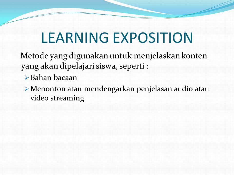LEARNING EXPOSITION Metode yang digunakan untuk menjelaskan konten yang akan dipelajari siswa, seperti :  Bahan bacaan  Menonton atau mendengarkan p