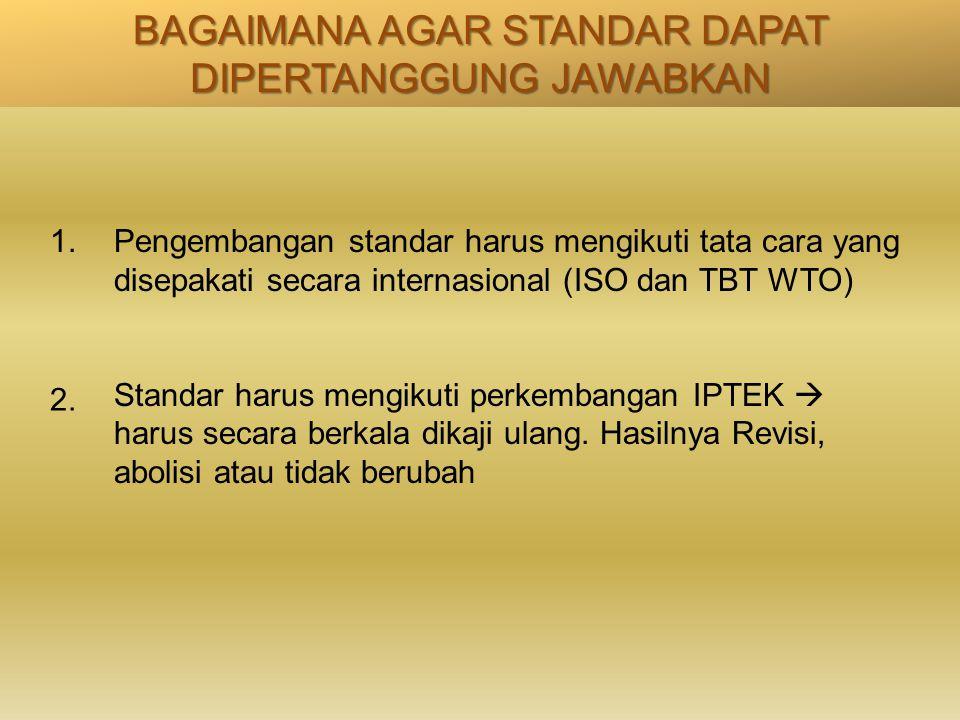 BAGAIMANA AGAR STANDAR DAPAT DIPERTANGGUNG JAWABKAN Pengembangan standar harus mengikuti tata cara yang disepakati secara internasional (ISO dan TBT W