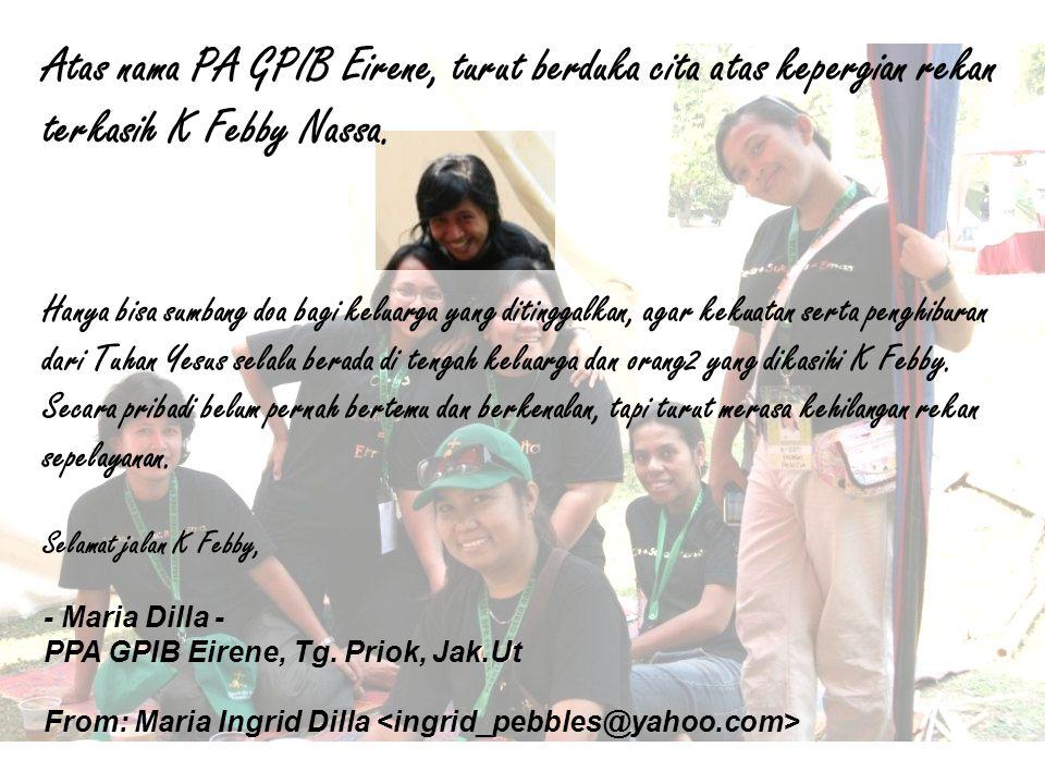 Atas nama PA GPIB Eirene, turut berduka cita atas kepergian rekan terkasih K Febby Nassa. Hanya bisa sumbang doa bagi keluarga yang ditinggalkan, agar