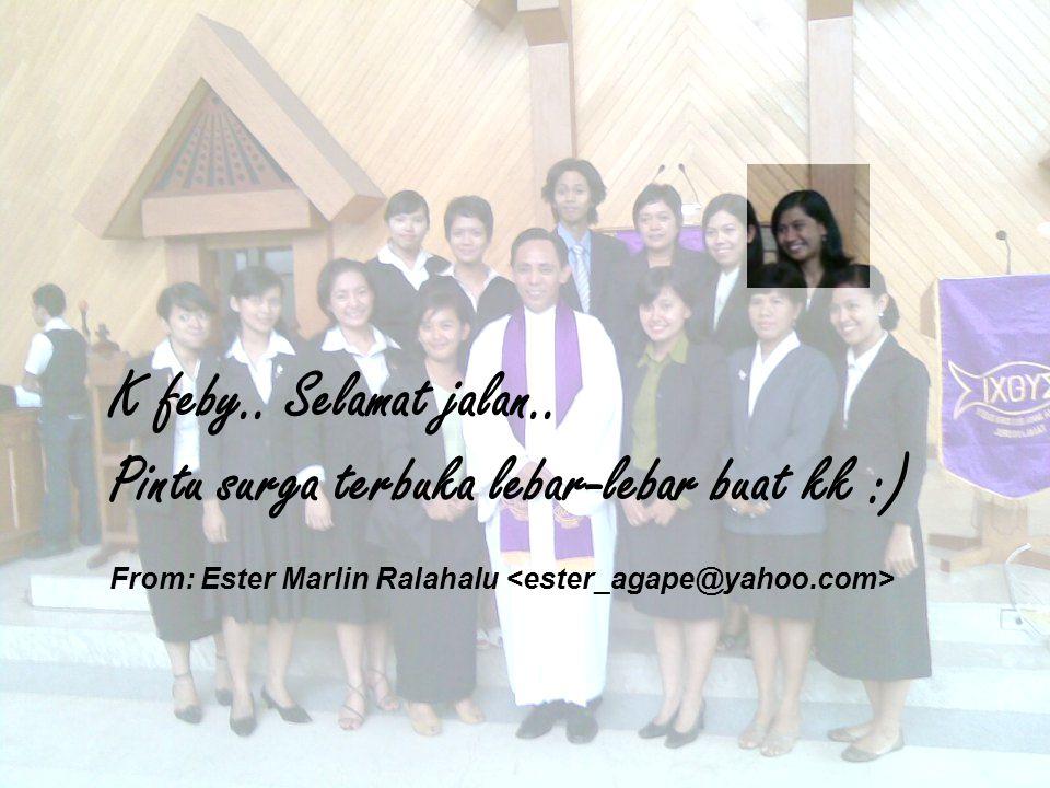 K feby.. Selamat jalan.. Pintu surga terbuka lebar-lebar buat kk :) From: Ester Marlin Ralahalu