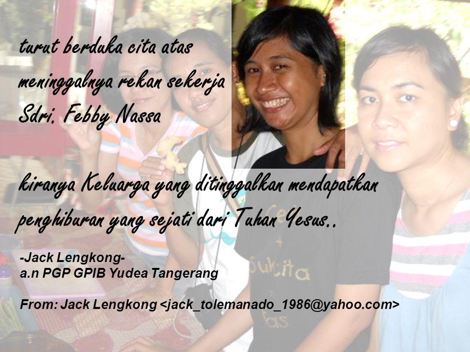 turut berduka cita atas meninggalnya rekan sekerja Sdri. Febby Nassa kiranya Keluarga yang ditinggalkan mendapatkan penghiburan yang sejati dari Tuhan