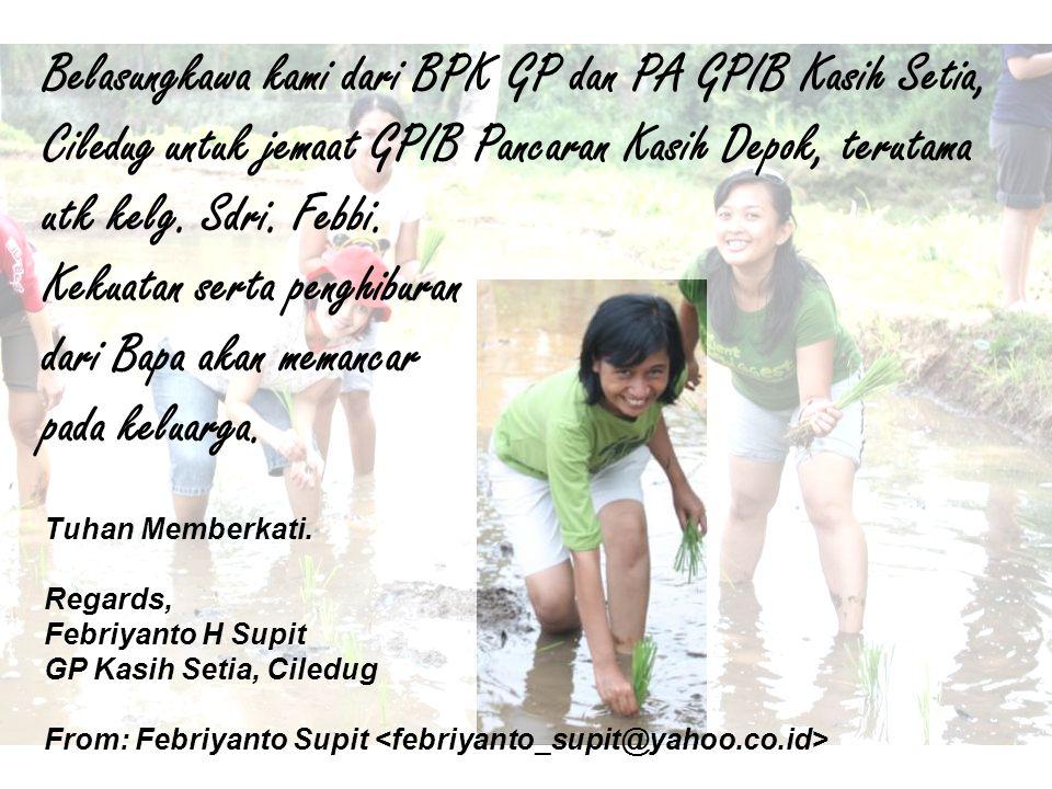Belasungkawa kami dari BPK GP dan PA GPIB Kasih Setia, Ciledug untuk jemaat GPIB Pancaran Kasih Depok, terutama utk kelg. Sdri. Febbi. Kekuatan serta