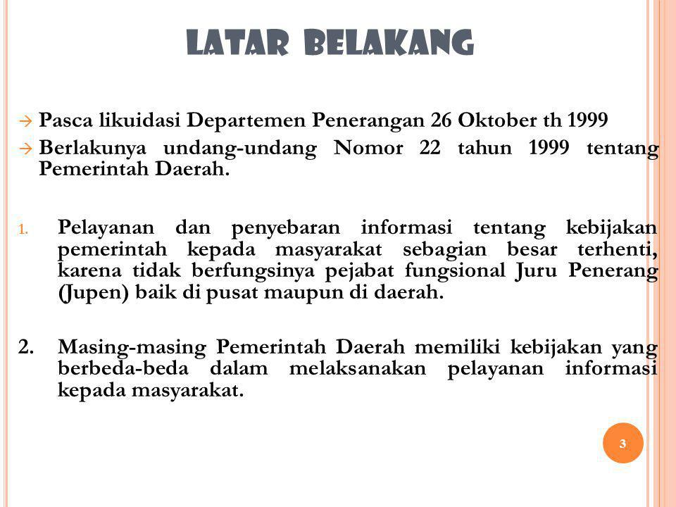 3 LATAR BELAKANG  Pasca likuidasi Departemen Penerangan 26 Oktober th 1999  Berlakunya undang-undang Nomor 22 tahun 1999 tentang Pemerintah Daerah.