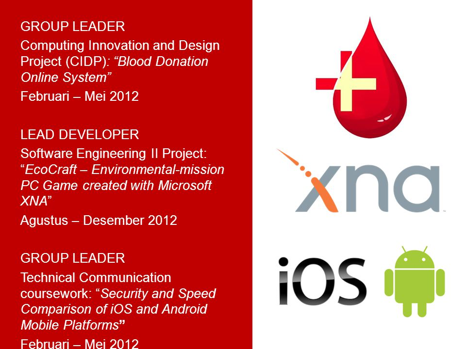GROUP LEADER Computing Innovation and Design Project (CIDP): Blood Donation Online System Februari – Mei 2012 LEAD DEVELOPER Software Engineering II Project: EcoCraft – Environmental-mission PC Game created with Microsoft XNA Agustus – Desember 2012 GROUP LEADER Technical Communication coursework: Security and Speed Comparison of iOS and Android Mobile Platforms Februari – Mei 2012