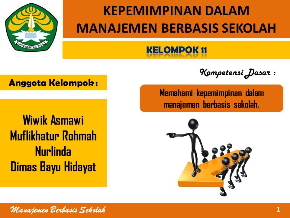 KEPEMIMPINAN DALAM MANAJEMEN BERBASIS SEKOLAH Wiwik Asmawi Muflikhatur Rohmah Nurlinda Dimas Bayu Hidayat Anggota Kelompok : Kompetensi Dasar : Memahami kepemimpinan dalam manajemen berbasis sekolah.
