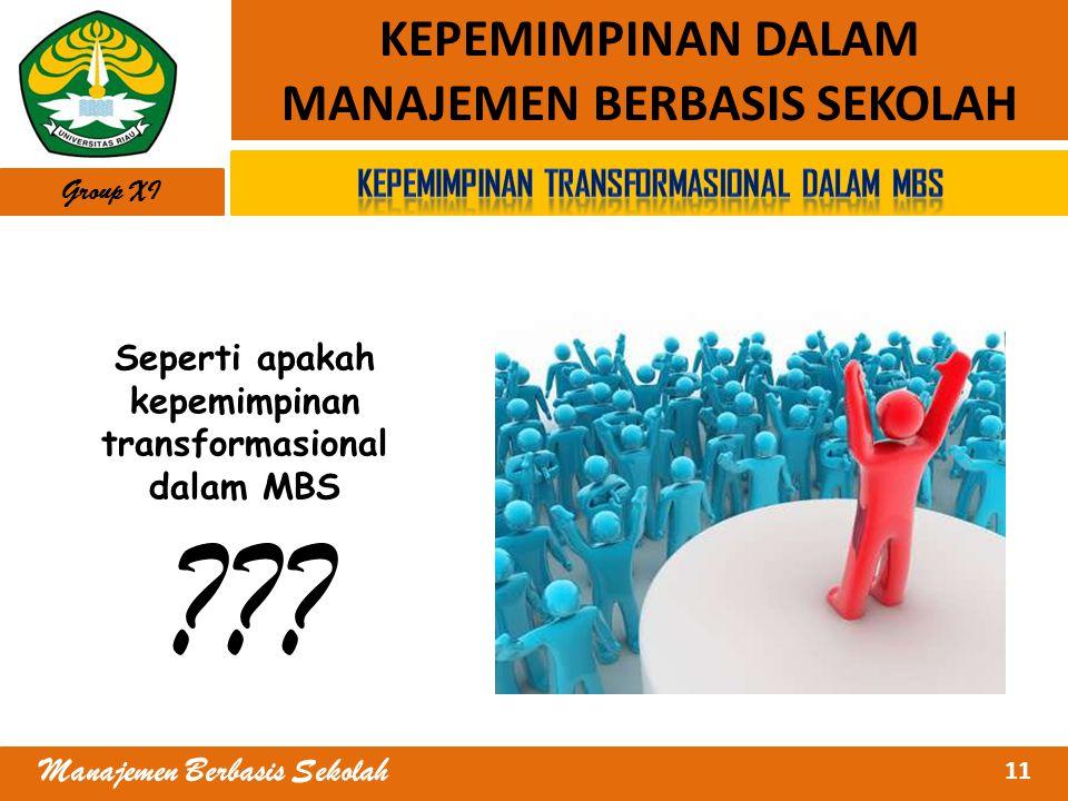 11 Manajemen Berbasis Sekolah KEPEMIMPINAN DALAM MANAJEMEN BERBASIS SEKOLAH Group XI Seperti apakah kepemimpinan transformasional dalam MBS ???