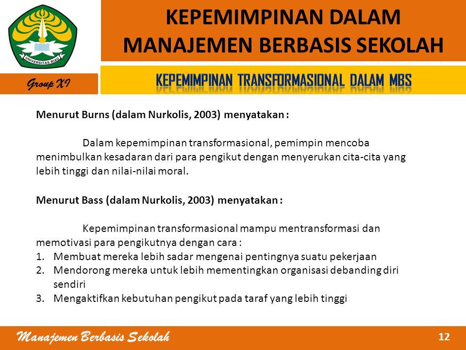 12 Manajemen Berbasis Sekolah KEPEMIMPINAN DALAM MANAJEMEN BERBASIS SEKOLAH Group XI Menurut Burns (dalam Nurkolis, 2003) menyatakan : Dalam kepemimpi