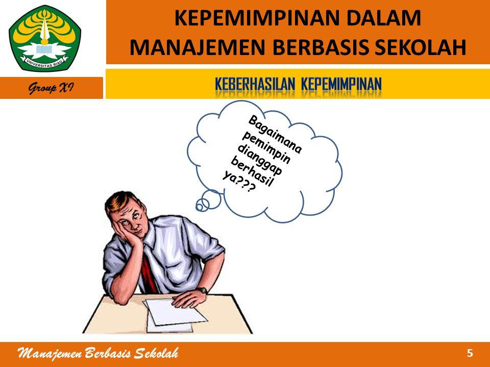 5 Manajemen Berbasis Sekolah KEPEMIMPINAN DALAM MANAJEMEN BERBASIS SEKOLAH Group XI Bagaimana pemimpin dianggap berhasil ya??? ??