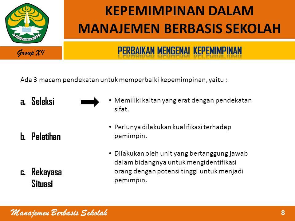 8 Manajemen Berbasis Sekolah KEPEMIMPINAN DALAM MANAJEMEN BERBASIS SEKOLAH Ada 3 macam pendekatan untuk memperbaiki kepemimpinan, yaitu : a.Seleksi b.