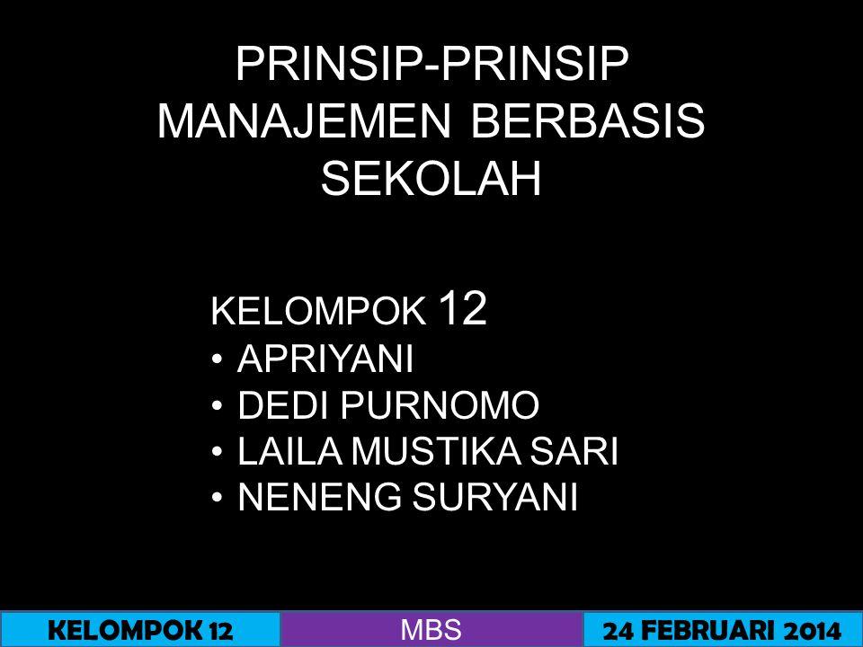 PRINSIP-PRINSIP MANAJEMEN BERBASIS SEKOLAH 1.Prinsip Ekuifinalitas (Principle of Equifinality) 2.Prinsip Desentralisasi (Principle of Decentralization) 3.Prinsip Sistem Pengelolaan Mandiri (Principle of Self-Managing System) 4.Prinsip Inisiatif Manusia (Principle of Human Initiative) KELOMPOK 12 MBS 24 FEBRUARI 2014 Menurut Nurkolis (2003:52) prinsip-prinsip MBS untuk mengelola didasarkan pada empat prinsip yaitu :