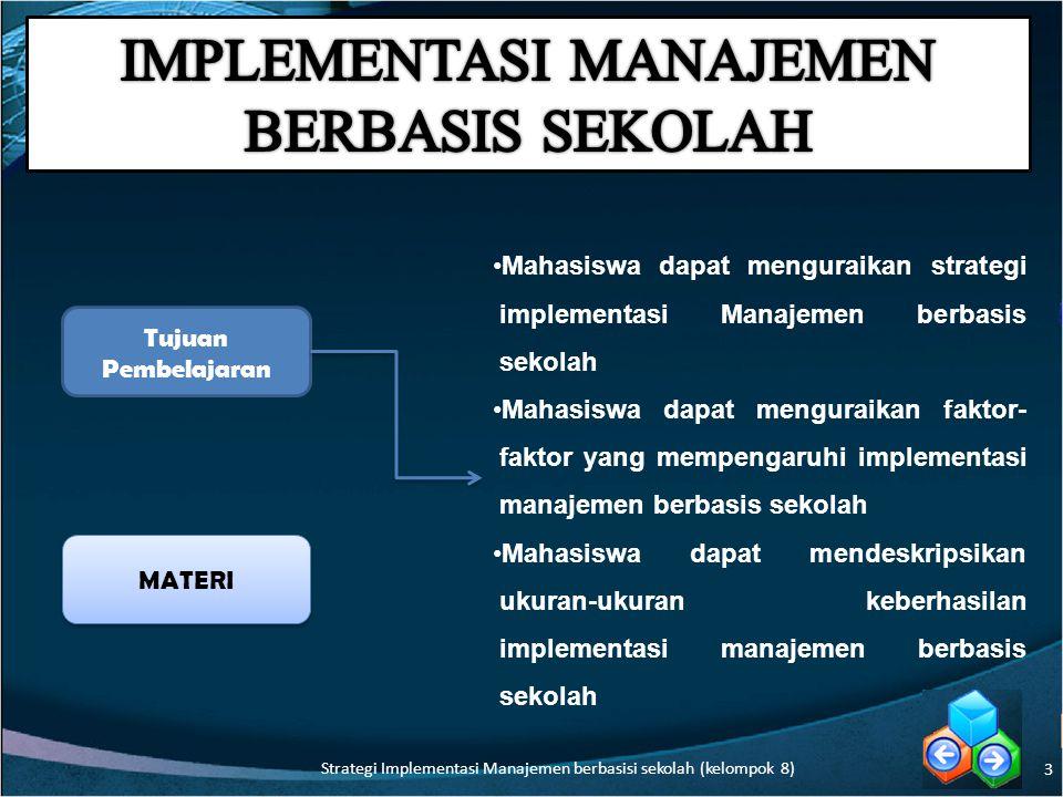 3 Tujuan Pembelajaran MATERI Mahasiswa dapat menguraikan strategi implementasi Manajemen berbasis sekolah Mahasiswa dapat menguraikan faktor- faktor yang mempengaruhi implementasi manajemen berbasis sekolah Mahasiswa dapat mendeskripsikan ukuran-ukuran keberhasilan implementasi manajemen berbasis sekolah Strategi Implementasi Manajemen berbasisi sekolah (kelompok 8)