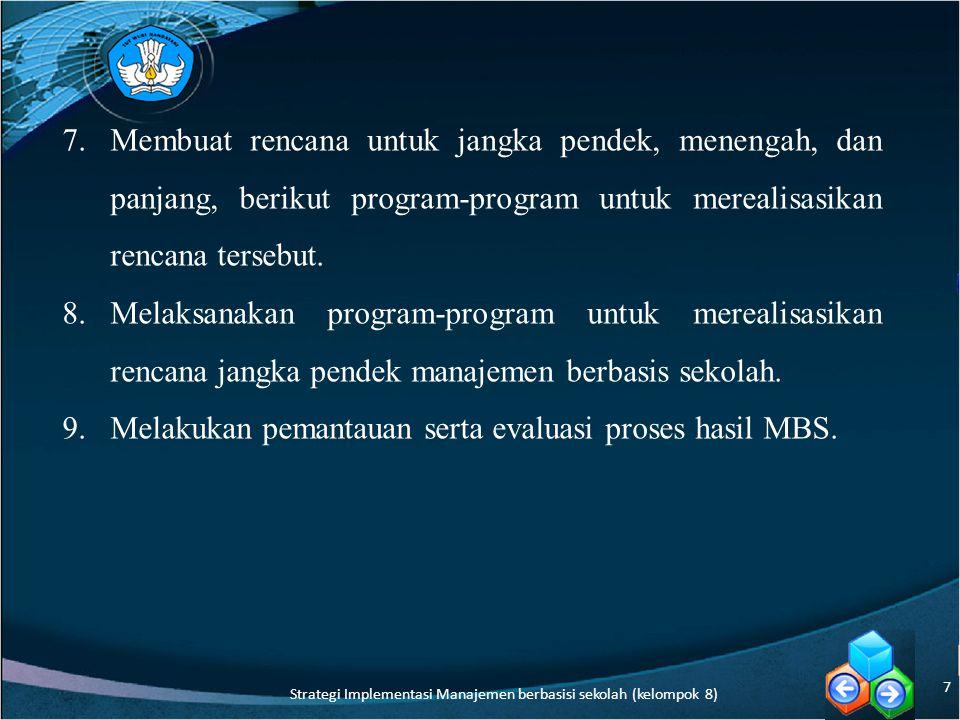 Faktor Pendukung Kesuksesan Implementasi Manajemen Berbasis Sekolah Menurut Nurkholis (2003:264), ada enam faktor pendukung keberhasilan implementasi MBS, keenamnya mencakup: 1.political will, 2.finansial, 3.sumber daya manusia, 4.budaya sekolah, 5.kepemimpinan, dan 6.keorganisasian 8 Strategi Implementasi Manajemen berbasisi sekolah (kelompok 8)