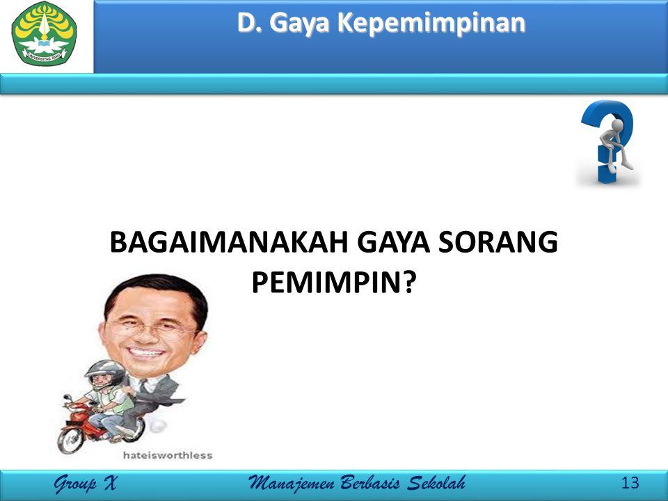 D. Gaya Kepemimpinan 13 Group X Manajemen Berbasis Sekolah BAGAIMANAKAH GAYA SORANG PEMIMPIN?