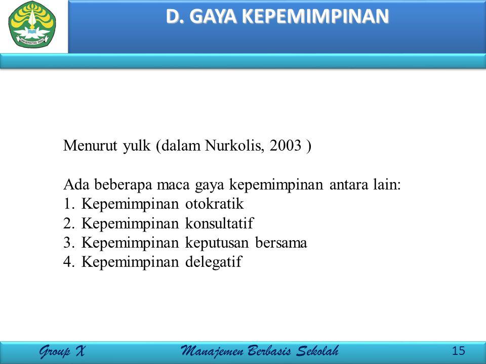 D. GAYA KEPEMIMPINAN 15 Group X Manajemen Berbasis Sekolah Menurut yulk (dalam Nurkolis, 2003 ) Ada beberapa maca gaya kepemimpinan antara lain: 1.Kep