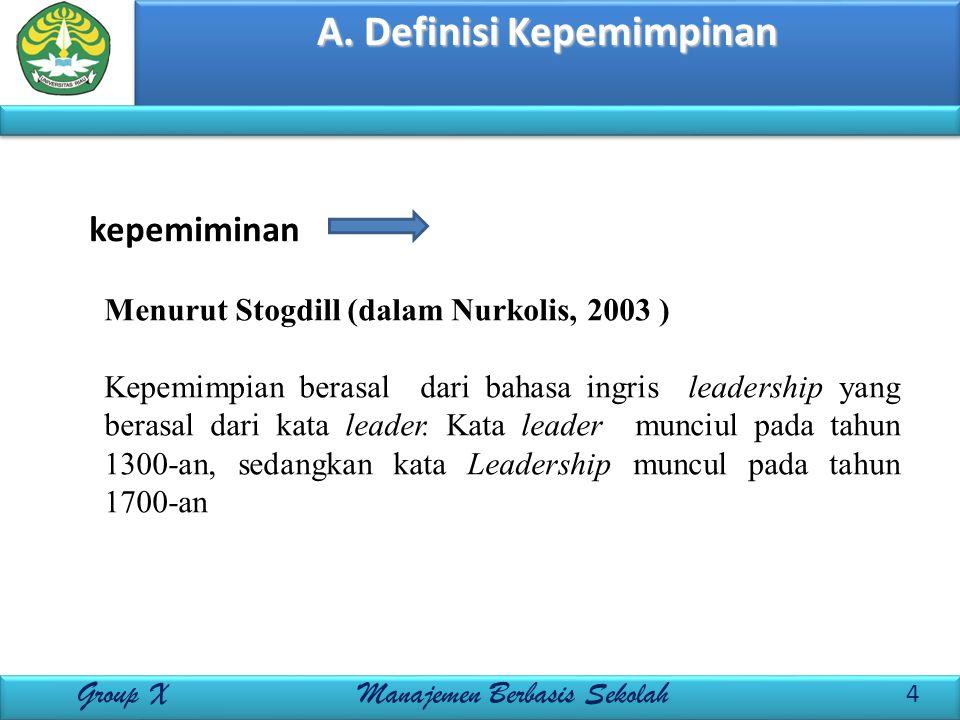 A. Definisi Kepemimpinan 4 Group X Manajemen Berbasis Sekolah kepemiminan Menurut Stogdill (dalam Nurkolis, 2003 ) Kepemimpian berasal dari bahasa ing