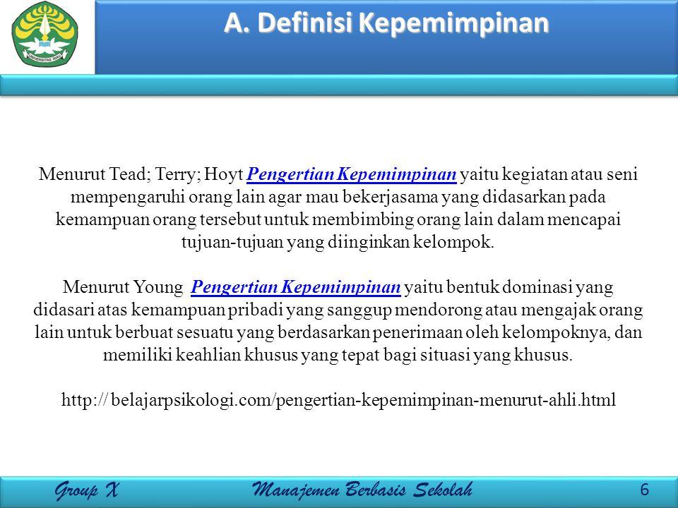 A. Definisi Kepemimpinan 6 Group X Manajemen Berbasis Sekolah Menurut Tead; Terry; Hoyt Pengertian Kepemimpinan yaitu kegiatan atau seni mempengaruhi