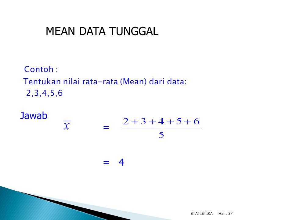 Contoh : Tentukan nilai rata-rata (Mean) dari data: 2,3,4,5,6 Hal.: 37STATISTIKA Jawab = = 4 MEAN DATA TUNGGAL