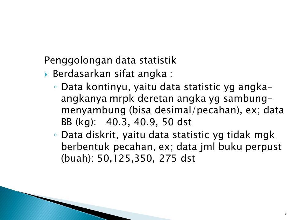Penggolongan data statistik  Berdasarkan sifat angka : ◦ Data kontinyu, yaitu data statistic yg angka- angkanya mrpk deretan angka yg sambung- menyam