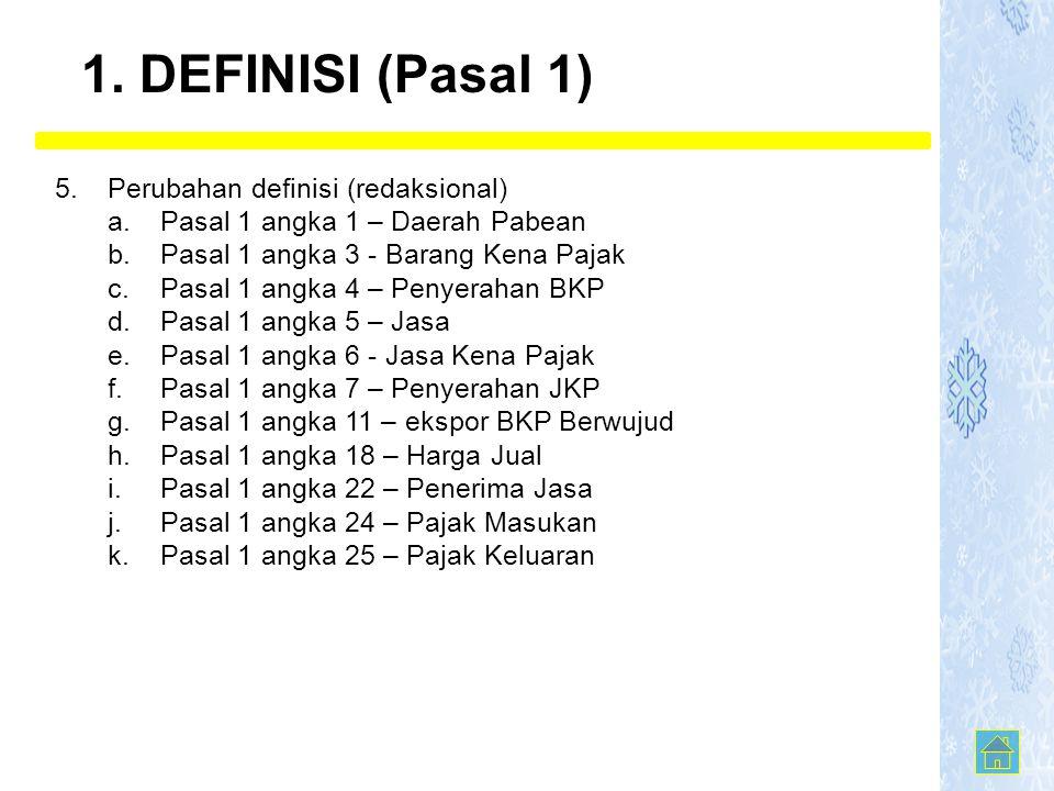 5. Perubahan definisi (redaksional) a.Pasal 1 angka 1 – Daerah Pabean b.Pasal 1 angka 3 - Barang Kena Pajak c.Pasal 1 angka 4 – Penyerahan BKP d.Pasal