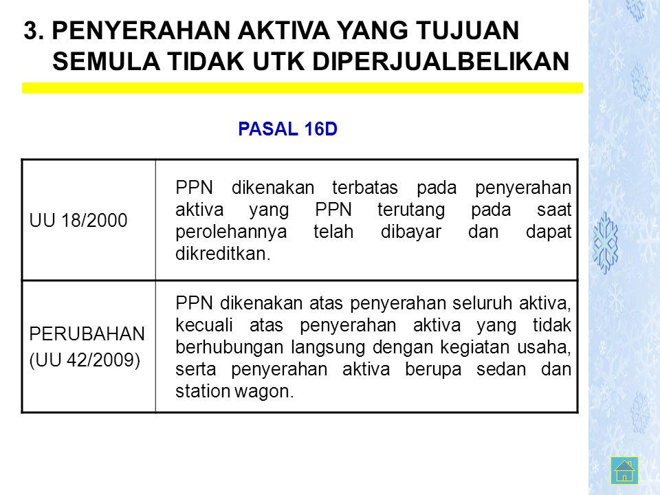 3. PENYERAHAN AKTIVA YANG TUJUAN SEMULA TIDAK UTK DIPERJUALBELIKAN UU 18/2000 PPN dikenakan terbatas pada penyerahan aktiva yang PPN terutang pada saa