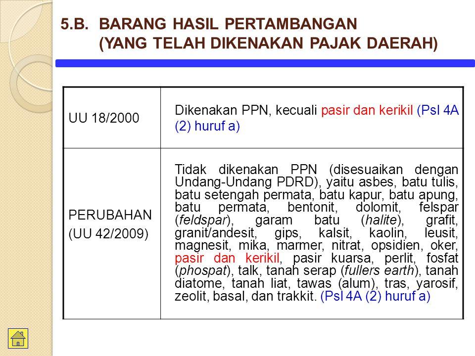 UU 18/2000 Dikenakan PPN, kecuali pasir dan kerikil (Psl 4A (2) huruf a) PERUBAHAN (UU 42/2009) Tidak dikenakan PPN (disesuaikan dengan Undang-Undang